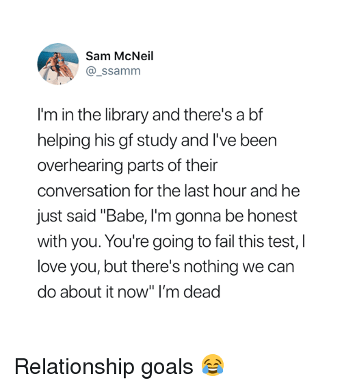 "Fail, Goals, and Love: Sam McNeil  @_ssamm  I'm in the library and there's a bf  helping his gf study and I've been  overhearing parts of their  conversation for the last hour and he  just said ""Babe, I'm gonna be honest  with you. You're going to fail this test, l  love you, but there's nothing we can  do about it now"" I'm dead Relationship goals 😂"
