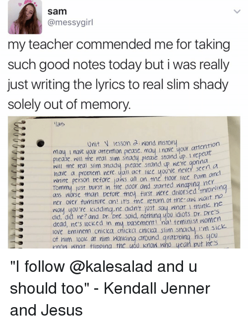 """tommys: Sam  messy girl  my teacher commended me for taking  such good notes today but i was really  just writing the lyrics to real slim shady  solely out of memory  ilas  Unit lesson a nord nistory  attention  nove your attenton pease. l e your please. Will the real slim snady please stand up. gonna  a  will the real sim snady stand up we're seen have a propem nere. yall act never anal  Wnite person before jaws all on the floor like Pam Tommy Just burst in tne door and started wnoping nerii  ass worse than before they first were alvorsed tnvor  ner over furniture an! it's tne return ot tne-an natt  ne  way you're kidding,ne didn't just say nnar tnink did, dia ne? and said, nothing you idiots Dr.  dead, nt's locked in  my basement! na! teminist women  love Eminem cnicka cnicka cnicka slim s  I'm sick  of him look at nim walking around grabbing nus you  Knmn nnat flipping the you know who yean put  no s """"I follow @kalesalad and u should too"""" - Kendall Jenner and Jesus"""