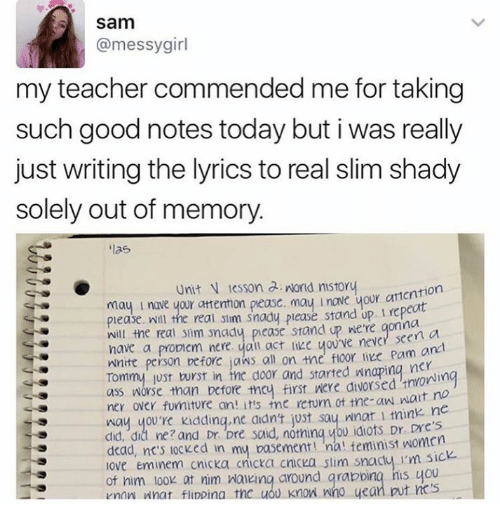 tommys: Sam  @messy girl  my teacher commended me for taking  such good notes today but i was really  just writing the lyrics to real slim shady  solely out of memory.  las  Unit N lesson a nord nistory  ion  l nave your attentmon pease. mau l nave your please. Will the real silm snady please stand up  gonna  will the real snm y please stand up we're a  have a propiem nere, yan you ve never Pam an  Wnite person before jaws an on the floor like nerii  Tommy just wrst in tne door and started wnaping ass than before they first alvorsed  watt no  ner over fumature an! itts tne return of tne-aw way you're kidding,ne atant just say nnar l trink ne  did, da ne? and Dr Dre said, nothing you idiots Dr. pres  dead, nc's locked in my basement teminist women  love Eminem cnicka cnicka c  slim snacty I'm sick.  of nam look at nim walking around grabbing his you  What flippina tnc uOU Know Wmo uean  vnan