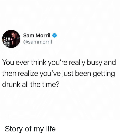 Drunk, Life, and Time: Sam Morril  @sammorril  SAM  ORRI  S ACT  You ever think you're really busy and  then realize you've just been getting  drunk all the time'? Story of my life