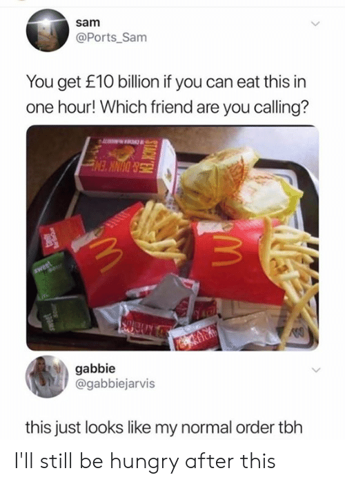Dank, Hungry, and Tbh: sam  @Ports_Sam  You get £10 billion if you can eat this in  one hour! Which friend are you calling?  Sweet  gabbie  @gabbiejarvis  this just looks like my normal order tbh  rqages  inos I'll still be hungry after this