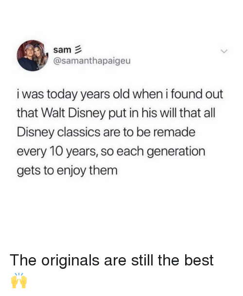 the originals: sam  @samanthapaigeu  i was today years old when i found out  that Walt Disney put in his will that all  Disney classics are to be remade  every 10 years, so each generation  gets to enjoy them The originals are still the best 🙌