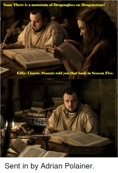 Adrianisms: Sam: There is a mountain of Dragonglass on Dragonstone!  Gilly: I know, Stannis told you that back in Season Five. Sent in by Adrian Polainer.