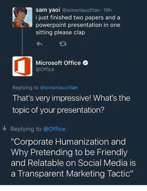 """Transparent: sam yaoi @simonlauchlan 19h  i just finished two papers and a  powerpoint presentation in one  sitting please clap  Microsoft Office  @Office  Replying to @simonlauchlan  That's very impressive! What's the  topic of your presentation?  Replying to @Office  """"Corporate Humanization and  Why Pretending to be Friendly  and Relatable on Social Media is  a Transparent Marketing Tactic"""""""