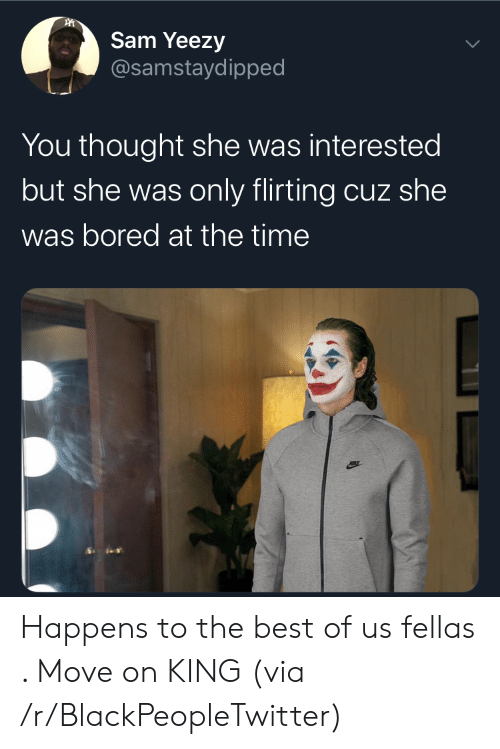 Best Of: Sam Yeezy  @samstaydipped  You thought she was interested  but she was only flirting cuz she  was bored at the time Happens to the best of us fellas . Move on KING (via /r/BlackPeopleTwitter)