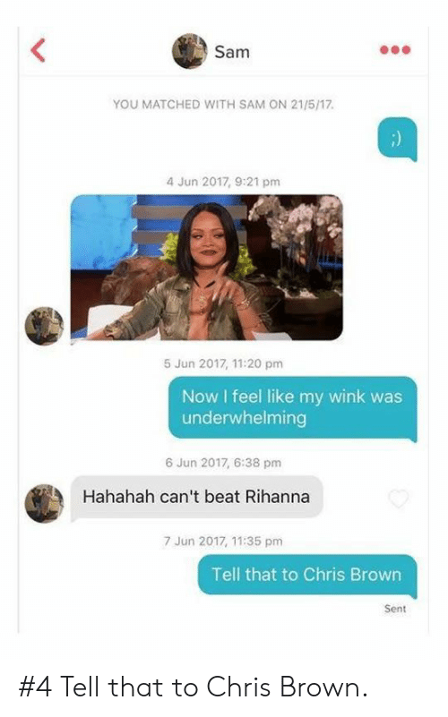 Rihanna: Sam  YOU MATCHED WITH SAM ON 21/5/17.  4 Jun 2017, 9:21 pm  5 Jun 2017, 11:20 pm  Now I feel like my wink was  underwhelming  6 Jun 2017, 6:38 pm  Hahahah can't beat Rihanna  7 Jun 2017, 11:35 pm  Tell that to Chris Brown  Sent #4 Tell that to Chris Brown.