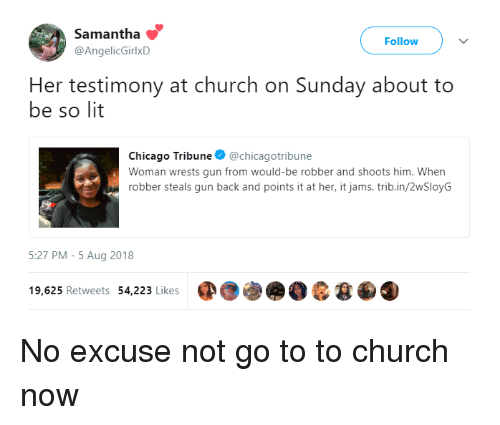 So Lit: Samantha  @AngelicGirlxD  Follow  Her testimony at church on Sunday about to  be so lit  Chicago Tribune @chicagotribune  Woman wrests gun from would-be robber and shoots him. When  robber steals gun back and points it at her, it jams.trib.in/2wSloyG  5:27 PM-5 Aug 2018  19,625 Retweets 54,223 Likes No excuse not go to to church now