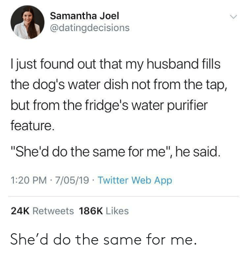 """Dogs, Twitter, and Dish: Samantha Joel  @datingdecisions  ljust found out that my husband fills  the dog's water dish not from the tap,  but from the fridge's water purifier  feature  She'd do the same for me"""", he said.  1:20 PM 7/05/19 Twitter Web App  24K Retweets 186K Likes She'd do the same for me."""
