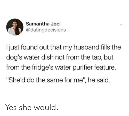 "Dank, Dogs, and Dish: Samantha Joel  @datingdecisions  ljust found out that my husband fills the  dog's water dish not from the tap, but  from the fridge's water purifier feature  ""She'd do the same for me"", he said. Yes she would."