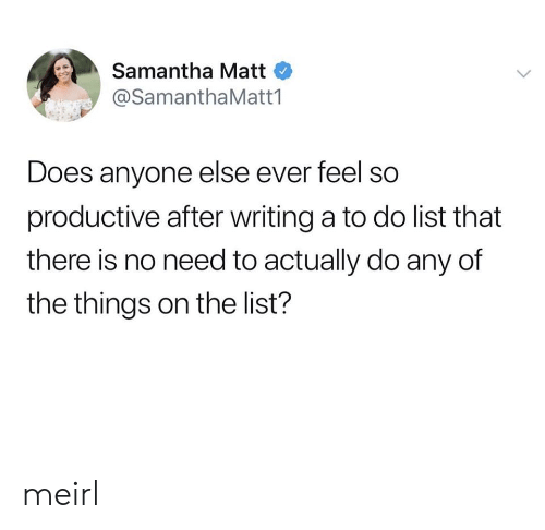 Feel So: Samantha Matt  @SamanthaMatt1  Does anyone else ever feel so  productive after writing a to do list that  there is no need to actually do any of  the things on the list? meirl