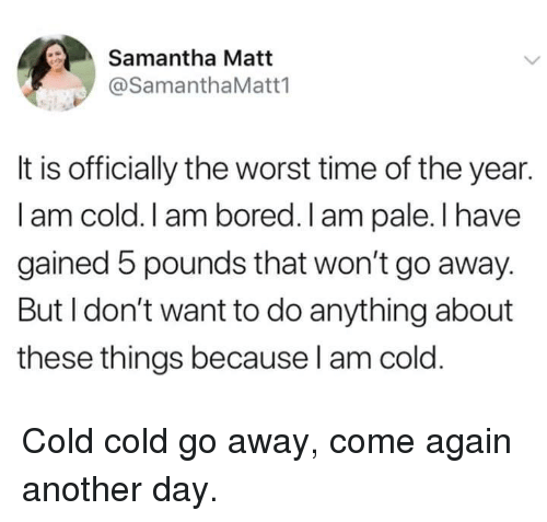 Bored, Dank, and The Worst: Samantha Matt  @SamanthaMatt1  It is officially the worst time of the year.  I am cold. I am bored. I am pale. I have  gained 5 pounds that won't go away.  But I don't want to do anything about  these things because l am cold. Cold cold go away, come again another day.