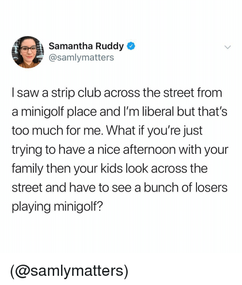 Club, Family, and Saw: Samantha Ruddy  @samlymatters  I saw a strip club across the street from  a minigolf place and I'm liberal but that's  too much for me. What if you're just  trying to have a nice afternoon with your  family then your kids look across the  street and have to see a bunch of losers  playing minigolf? (@samlymatters)