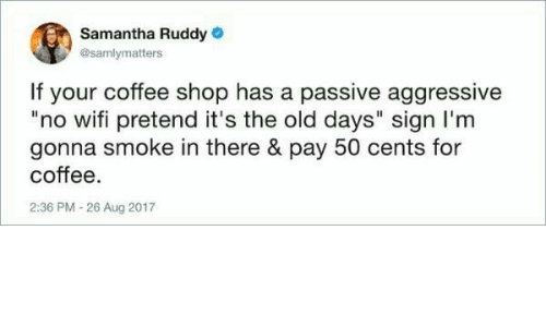 """no wifi: Samantha Ruddy  @samlymatters  If your coffee shop has a passive aggressive  """"no wifi pretend it's the old days"""" sign I'm  gonna smoke in there & pay 50 cents for  coffee  2:36 PM -26 Aug 2017"""