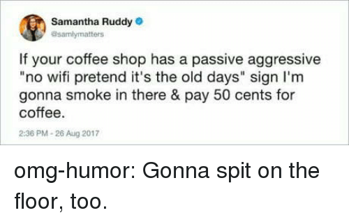 """no wifi: Samantha Ruddy  @samlymatters  If your coffee shop has a passive aggressive  """"no wifi pretend it's the old days"""" sign I'm  gonna smoke in there & pay 50 cents for  coffee.  2:36 PM-26 Aug 2017 omg-humor:  Gonna spit on the floor, too."""