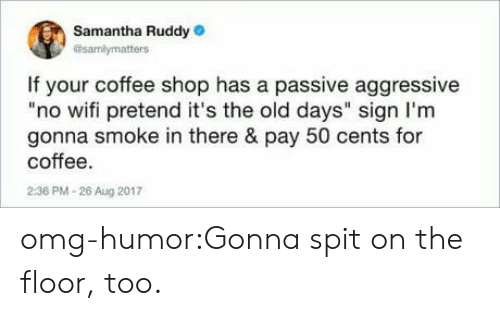 """no wifi: Samantha Ruddy  @samlymatters  If your coffee shop has a passive aggressive  """"no wifi pretend it's the old days"""" sign I'm  gonna smoke in there & pay 50 cents for  coffee.  2:36 PM-26 Aug 2017 omg-humor:Gonna spit on the floor, too."""