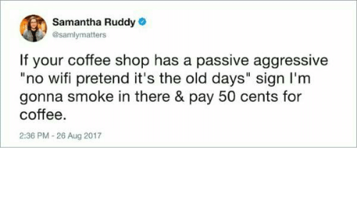 """Coffee, Passive Aggressive, and Wifi: Samantha Ruddy  @samlymatters  If your coffee shop has a passive aggressive  """"no wifi pretend it's the old days"""" sign I'm  gonna smoke in there & pay 50 cents for  coffee  2:36 PM-26 Aug 2017"""