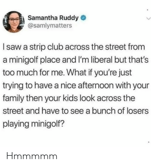 samantha: Samantha Ruddy  @samlymatters  Isaw a strip club across the street from  a minigolf place and I'm liberal but that's  too much for me. What if you're just  trying to have a nice afternoon with your  family then your kids look across the  street and have to see a bunch of losers  playing minigolf? Hmmmmm