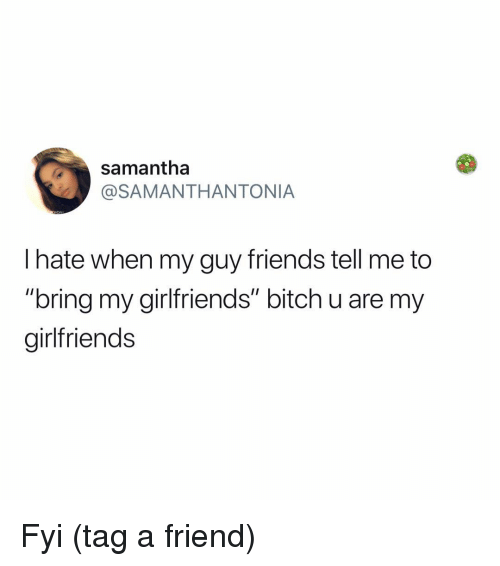 """Bitch, Friends, and Memes: samantha  @SAMANTHANTONIA  l hate when my guy friends tell me to  """"bring my girlfriends"""" bitch u are my  girlfriends Fyi (tag a friend)"""