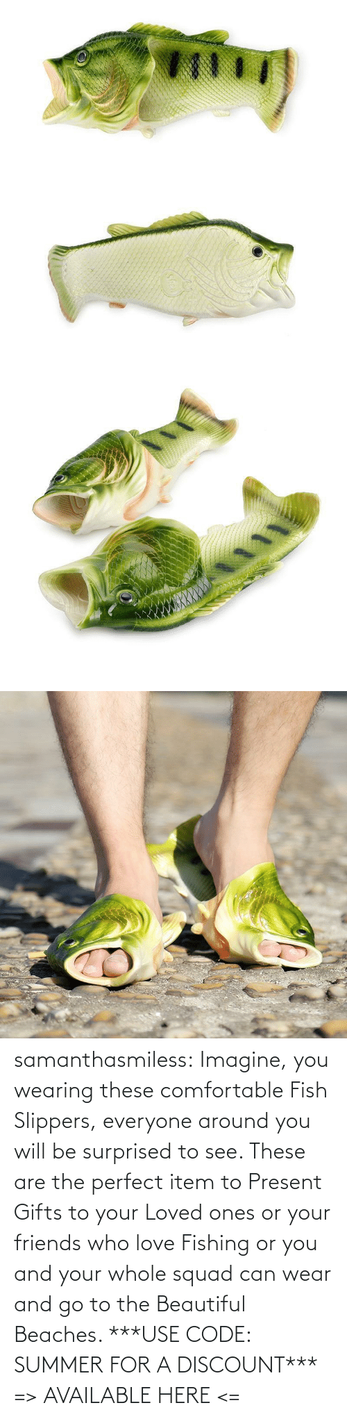 Fish: samanthasmiless: Imagine, you wearing these comfortable Fish Slippers, everyone around you will be surprised to see. These are the perfect item to Present Gifts to your Loved ones or your friends who love Fishing or you and your whole squad can wear and go to the Beautiful Beaches.  ***USE CODE: SUMMER FOR A DISCOUNT*** => AVAILABLE HERE <=