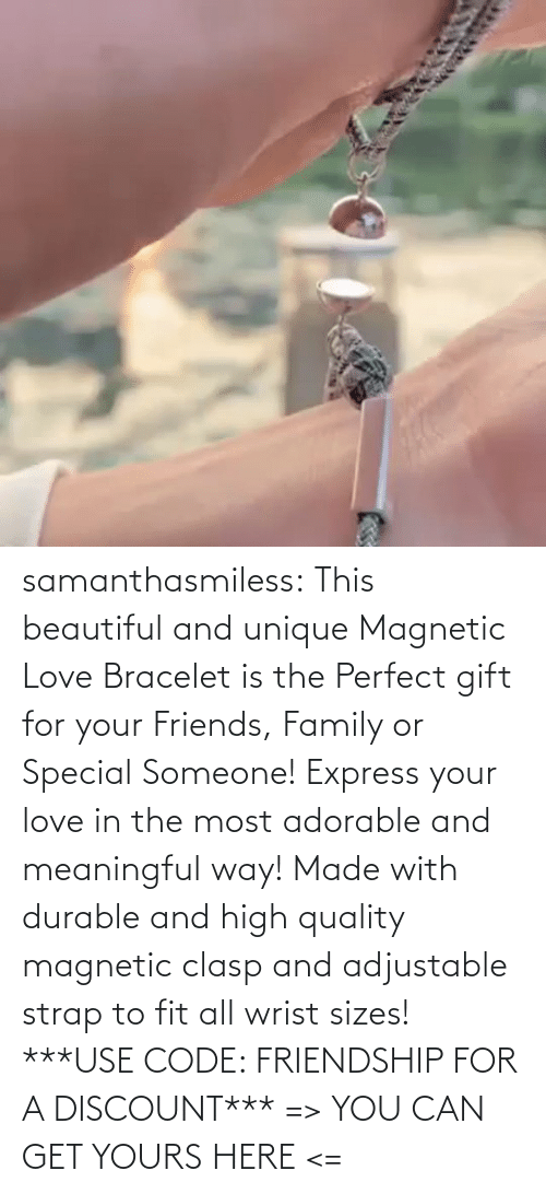 Can Get: samanthasmiless:  This beautiful and unique Magnetic Love Bracelet is the Perfect gift for your Friends, Family or Special Someone! Express your love in the most adorable and meaningful way! Made with durable and high quality magnetic clasp and adjustable strap to fit all wrist sizes!  ***USE CODE: FRIENDSHIP FOR A DISCOUNT*** => YOU CAN GET YOURS HERE <=