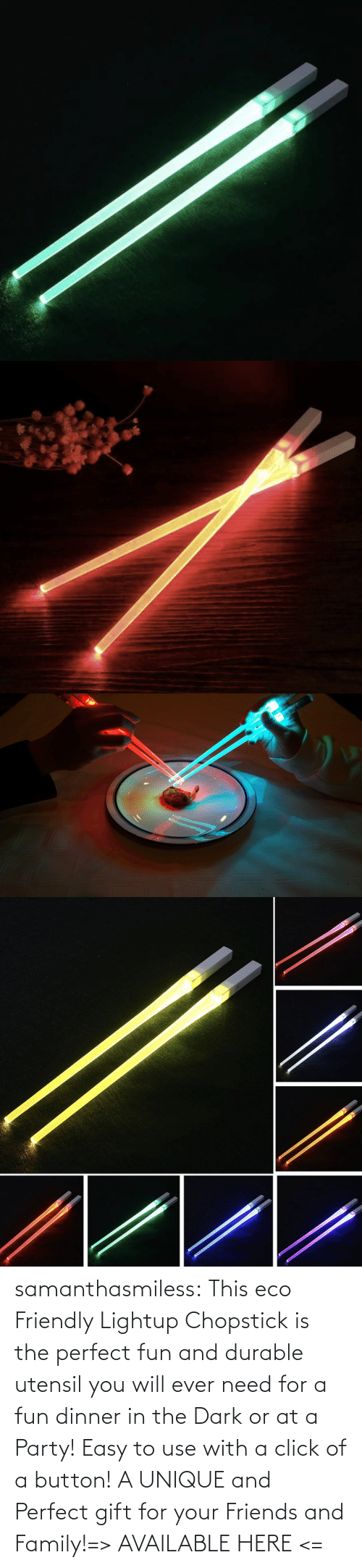 Friendly: samanthasmiless:  This eco Friendly Lightup Chopstick is the perfect fun and durable utensil you will ever need for a fun dinner in the Dark or at a Party! Easy to use with a click of a button! A UNIQUE and Perfect gift for your Friends and Family!=> AVAILABLE HERE <=