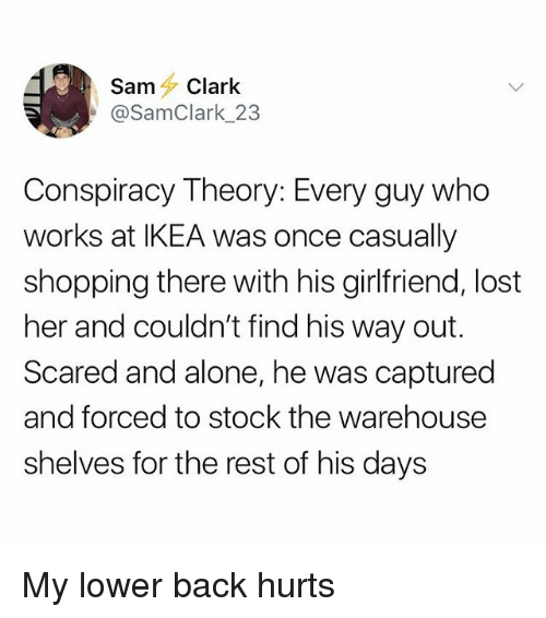 Conspiracy Theory: SamClark  @SamClark_23  Conspiracy Theory: Every guy who  works at IKEA was once casually  shopping there with his girlfriend, lost  her and couldn't find his way out.  Scared and alone, he was captured  and forced to stock the warehouse  shelves for the rest of his days My lower back hurts