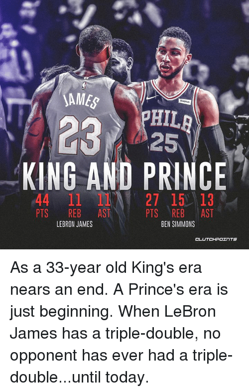 LeBron James, Nba, and Prince: SAME  HIL  2325  KING AND PRINCE  44 11 27 15 13  PTS REB AST  PTS REB AST  BEN SIMMONS  LEBRON JAMES  CL As a 33-year old King's era nears an end. A Prince's era is just beginning.  When LeBron James has a triple-double, no opponent has ever had a triple-double...until today.