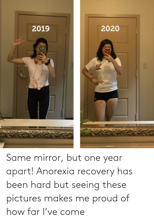 same: Same mirror, but one year apart! Anorexia recovery has been hard but seeing these pictures makes me proud of how far I've come