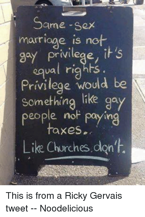 same-sex-marriages: Same-sex  marriage is not  2a) Privilege, s  ual rights  Privilege would be  something  like gay  people no  paying  taxes.  Like Churches don't. This is from a Ricky Gervais tweet -- Noodelicious