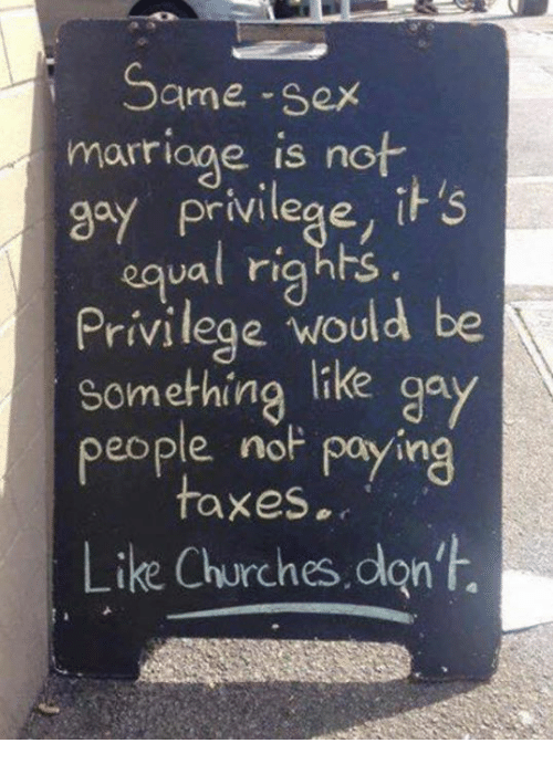 same-sex-marriages: Same-sex  marriage is not  ay privilege, it's  equal rights.  Privilege would be  Something like ga  people noF paying  taxes.  Like Churches don't.