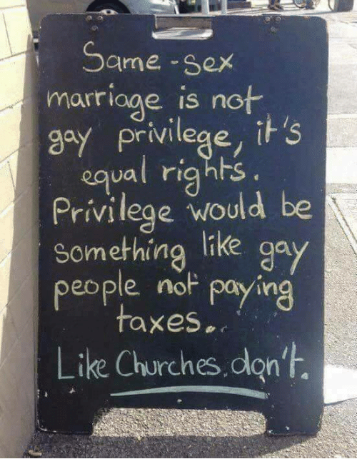 same-sex-marriages: Same-sex  marriage is not  gay privilege, if S  ual rights.  Privilege would be  Something like gay  people nop paying  taxes  Like Churches don't.