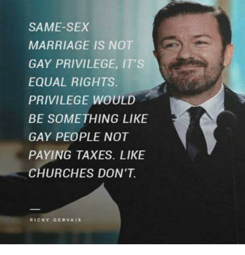same-sex-marriages: SAME-SEX  MARRIAGE IS NOT  GAY PRIVILEGE, IT'S  EQUAL RIGHTS.  PRIVILEGE WOULD  BE SOMETHING LIKE  GAY PEOPLE NOT  PAYING TAXES. LIKE  CHURCHES DON'T  RICKY GERVAIS