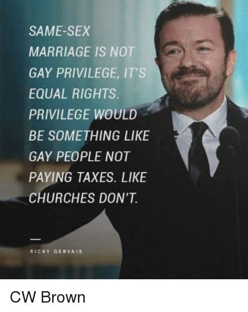 same-sex-marriages: SAME-SEX  MARRIAGE IS NOT  GAY PRIVILEGE, IT'S  EQUAL RIGHTS  PRIVILEGE WOULD  BE SOMETHING LIKE  GAY PEOPLE NOT  PAYING TAXES. LIKE  CHURCHES DON'T  RICKY GERVA CW Brown