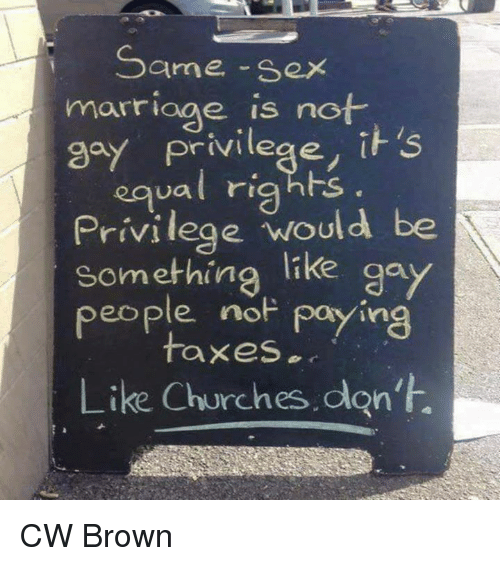 same-sex-marriages: Same-sex  marriage is not  it s  ual rig  Privilege would be  something  like gay  people no Paying  taxes  Like Churches don't. CW Brown