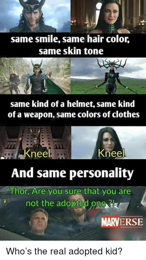 hair color: same smile, same hair color,  same skin tone  same kind of a helmet, same kind  of a weapon, same colors of clothes  Kneel  And same personality  Thor, Are you sure that you are  Knee  not the adoptedo  new  MARVERSE <p>Who&rsquo;s the real adopted kid?</p>