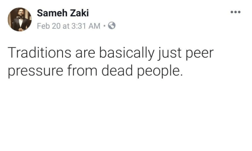 Pressure, Dead, and People: Sameh Zaki  Feb 20 at 3:31 AM.  Traditions are basically just peer  pressure from dead people.