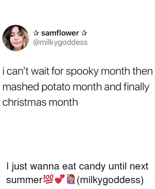 Candy, Christmas, and Memes: samflower*  @milkygoddess  i can't wait for spooky month then  mashed potato month and finally  christmas month I just wanna eat candy until next summer💯💕🙋🏽♀️(milkygoddess)