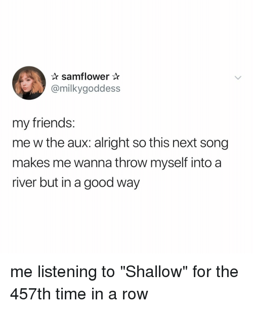 """Friends, Good, and Time: samflower*  @milkygoddess  my friends:  me w the aux: alright so this next song  makes me wanna throw myself into a  river but in a good way me listening to """"Shallow"""" for the 457th time in a row"""