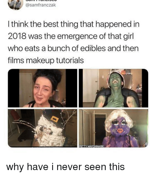 edibles: @samfranczak  I think the best thing that happened in  2018 was the emergence of that girl  who eats a bunch of edibles and thern  films makeup tutorials  PETTY MAYONNAISE why have i never seen this