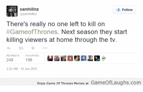games of thrones: Samhillnz  Follow  @samhillnz  There's really no one left to kill on  #Gameof Thrones. Next season they start  killing viewers at home through the tv  RETWEETS  FAVORITES  198  248  2:22 AM 15 Jun 2015  Enjoy Game of Thrones Memes at Gameo