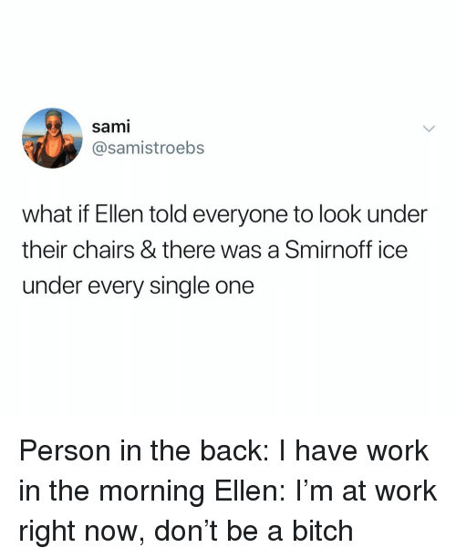 smirnoff ice: sami  @samistroebs  what if Ellen told everyone to look under  their chairs & there was a Smirnoff ice  under every single one Person in the back: I have work in the morning Ellen: I'm at work right now, don't be a bitch