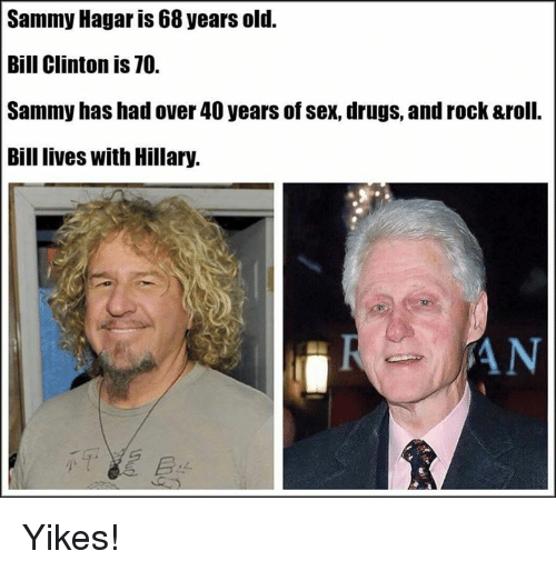 Bill Clinton, Drugs, and Memes: Sammy Hagar is 68 years old.  Bill Clinton is 70.  Sammy has had over 40 years of sex, drugs, and rock &roll.  Bill lives with Hillary.  SAN Yikes!