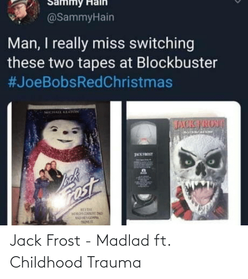trauma: Sammy Halh  @SammyHain  Man, I really miss switching  these two tapes at Blockbuster  #JoeBobsRedChristmas  ICHALL KEAnN  JACK TROST  EFROST  back  ost Jack Frost - Madlad ft. Childhood Trauma