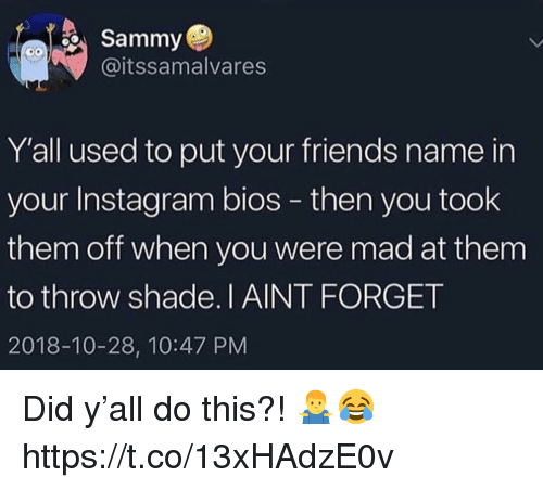 Friends, Instagram, and Shade: Sammy  @itssamalvares  Y'all used to put your friends name in  your Instagram bios - then you took  them off when you were mad at them  to throw shade.I AINT FORGET  2018-10-28, 10:47 PM Did y'all do this?! 🤷‍♂️😂 https://t.co/13xHAdzE0v