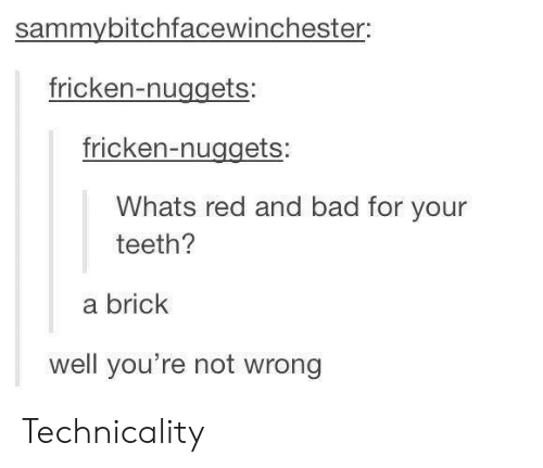 Bad, Red, and Teeth: sammybitchfacewinchester:  fricken-nuggets:  fricken-nuggets:  Whats red and bad for your  teeth?  a brick  well you're not wrong Technicality