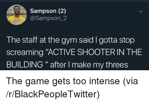 "Threes: Sampson (2)  @Sampson_2  The staff at the gym said I gotta stop  screaming ""ACTIVE SHOOTER IN THE  BUILDING "" after I make my threes The game gets too intense (via /r/BlackPeopleTwitter)"