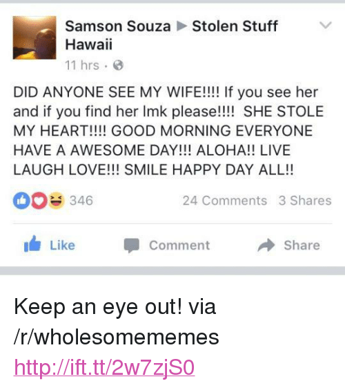 """aloha: Samson SouzaStolen Stuff  Hawaii  11 hrs.  DID ANYONE SEE MY WIFE!!!! If you see her  and if you find her Imk please!!!! SHE STOLE  MY HEART!!!! GOOD MORNING EVERYONE  HAVE A AWESOME DAY!!! ALOHA!! LIVE  LAUGH LOVE!!! SMILE HAPPY DAY ALL!!  0346  24 Comments 3 Shares  I Like  Comment  Share <p>Keep an eye out! via /r/wholesomememes <a href=""""http://ift.tt/2w7zjS0"""">http://ift.tt/2w7zjS0</a></p>"""