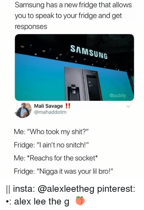 """Savage, Shit, and Snitch: Samsung has a new fridge that allows  you to speak to your fridge and get  responses  SAMSUNG  @pubity  Mali Savage !!  @mahaddotm  Me: """"Who took my shit?""""  Fridge: """"I ain't no snitch!""""  Me: Reachs for the socket*  Fridge: """"Nigga it was your lil bro!"""" 