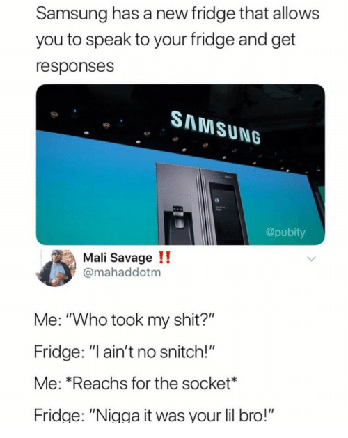 """Savage, Shit, and Snitch: Samsung has a new fridge that allows  you to speak to your fridge and get  responses  SAMSUNG  @pubity  Mali Savage !!  mahaddotm  Me: """"Who took my shit?""""  Fridge: """" ain't no snitch!""""  Me: *Reachs for the socket*  ridge: """"Nigga it was your lil bro!"""""""