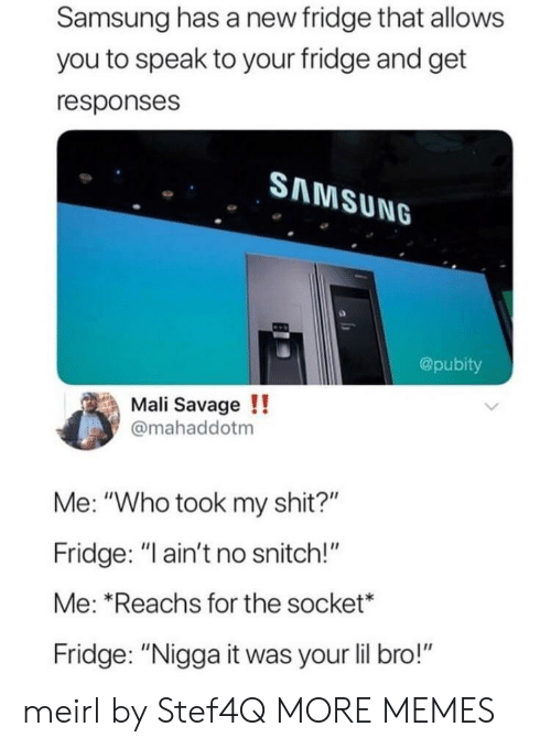 """Dank, Memes, and Savage: Samsung has a new fridge that allows  you to speak to your fridge and get  responses  SAMSUNG  @pubity  Mali Savage!!  @mahaddotm  Me: """"Who took my shit?""""  Fridge: """"ain't no snitch!""""  Me: Reachs for the socket*  Fridge: """"Nigga it was your lil bro!"""" meirl by Stef4Q MORE MEMES"""